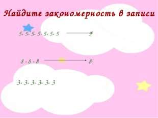 Найдите закономерность в записи 5· 5· 5· 5· 5· 5· 5 57 8 · 8 · 8 83 3· 3· 3·