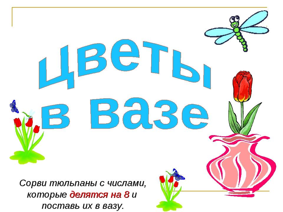 Сорви тюльпаны с числами, которые делятся на 8 и поставь их в вазу.