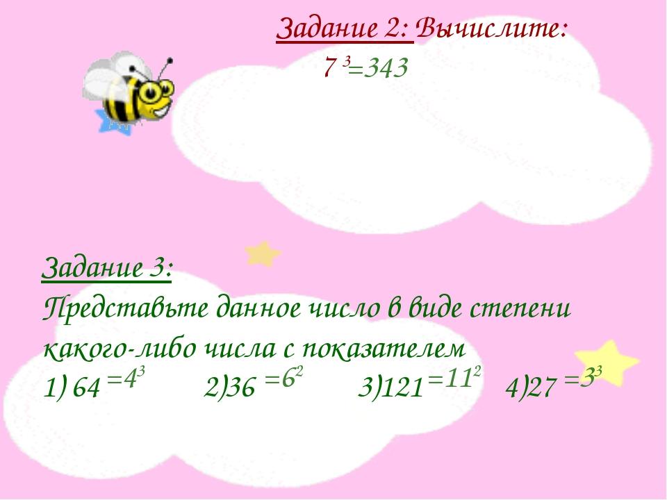 Задание 2: Вычислите: 7 3 Задание 3: Представьте данное число в виде степени...