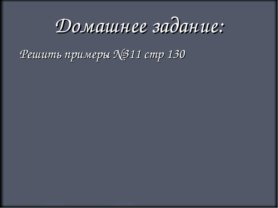Домашнее задание: Решить примеры №311 стр 130