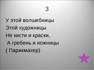 3 У этой волшебницы Этой художницы Не кисти и краски, А гребень и ножницы ( П