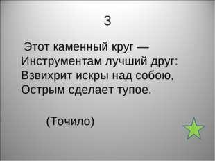 3 Этот каменный круг — Инструментам лучший друг: Взвихрит искры над собою, Ос