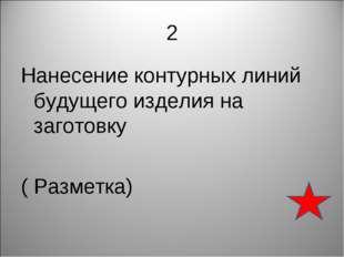 2 Нанесение контурных линий будущего изделия на заготовку ( Разметка)