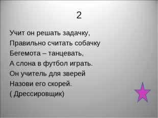 2 Учит он решать задачку, Правильно считать собачку Бегемота – танцевать, А с