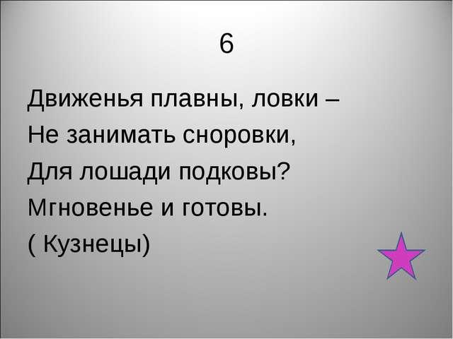 6 Движенья плавны, ловки – Не занимать сноровки, Для лошади подковы? Мгновень...