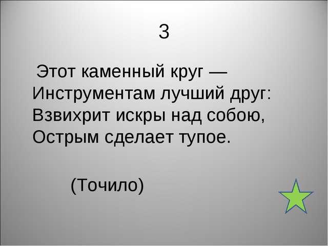 3 Этот каменный круг — Инструментам лучший друг: Взвихрит искры над собою, Ос...