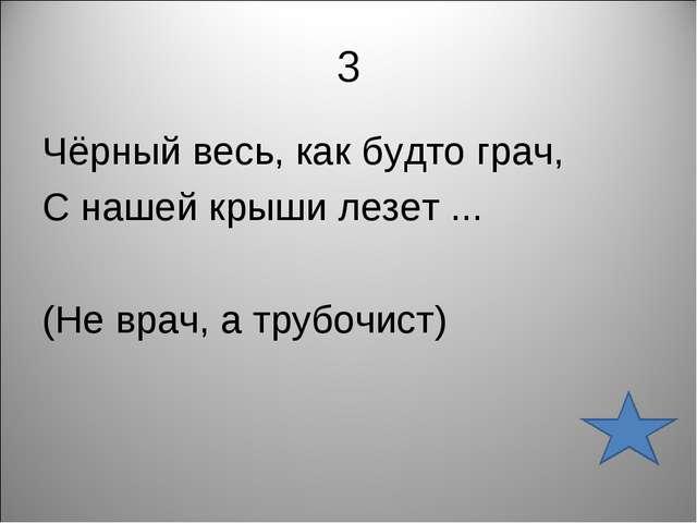 3 Чёрный весь, как будто грач, С нашей крыши лезет ... (Не врач, а трубочист)