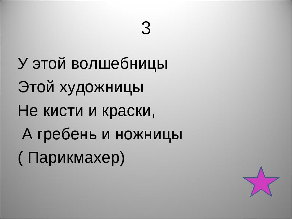 3 У этой волшебницы Этой художницы Не кисти и краски, А гребень и ножницы ( П...