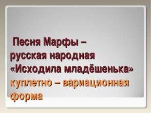 Песня Марфы – русская народная «Исходила младёшенька» куплетно – вариационна