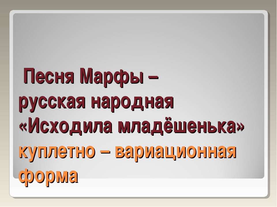 Песня Марфы – русская народная «Исходила младёшенька» куплетно – вариационна...