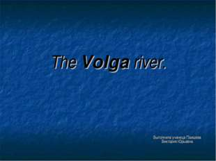 The Volga river. Выполнила ученица Паишева Виктория Юрьевна