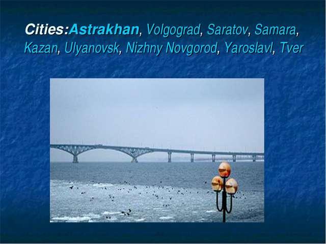 Cities:Astrakhan, Volgograd, Saratov, Samara, Kazan, Ulyanovsk, Nizhny Novgor...