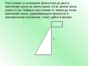 Расстояние от основания флагштока до места крепления троса на земле равно 2,8