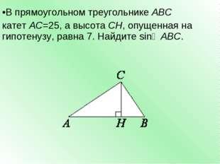 В прямоугольном треугольникеABC катетAC=25, а высотаCH, опущенная на гипо