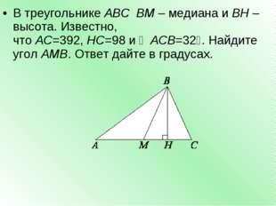 В треугольникеABCBM– медиана иBH– высота. Известно, чтоAC=392,HC=98и