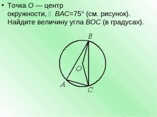 ТочкаО—центр окружности,∠BAC=75°(см. рисунок). Найдите величину углаBOC