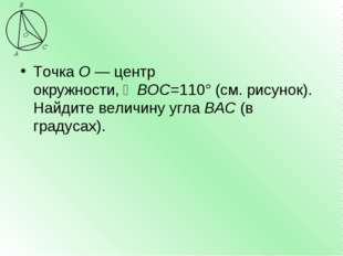 ТочкаО—центр окружности,∠BOC=110°(см. рисунок). Найдите величину углаBA