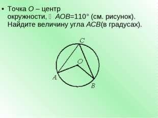 ТочкаО–центр окружности,∠AOB=110°(см. рисунок). Найдите величину углаAC