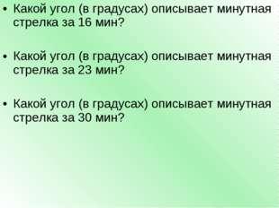 Какой угол (в градусах) описывает минутная стрелка за 16 мин? Какой угол (в г