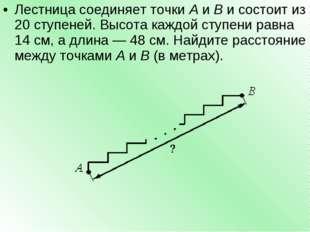 Лестница соединяет точкиAиBи состоит из 20 ступеней. Высота каждой ступен