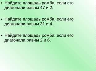 Найдите площадь ромба, если его диагонали равны 47 и 2. Найдите площадь ромба