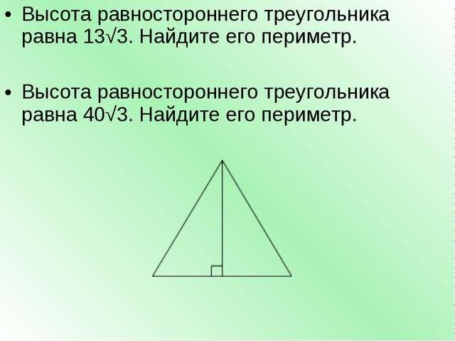 Высота равностороннего треугольника равна13√3. Найдите его периметр. Высота...