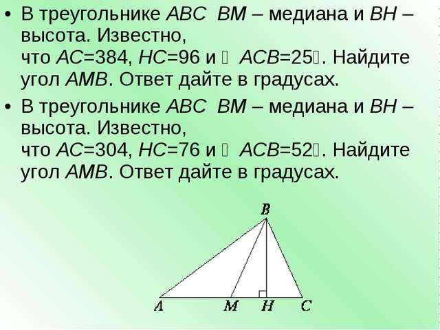 В треугольникеABCBM– медиана иBH– высота. Известно, чтоAC=384,HC=96и...