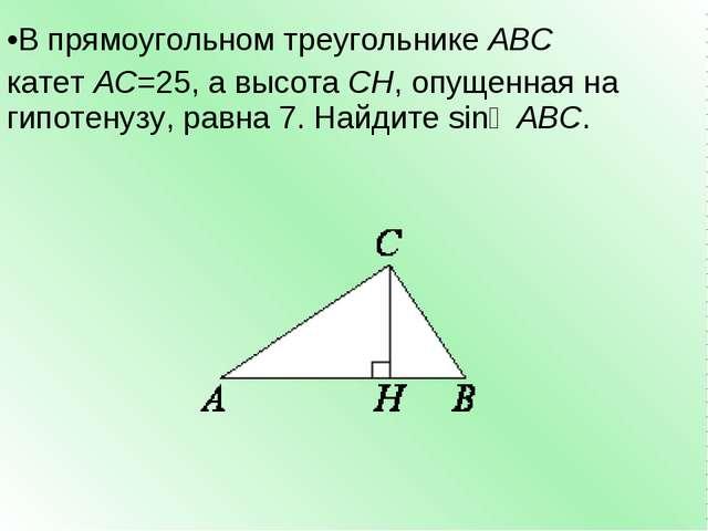В прямоугольном треугольникеABC катетAC=25, а высотаCH, опущенная на гипо...