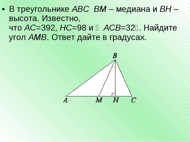 В треугольникеABCBM– медиана иBH– высота. Известно, чтоAC=392,HC=98и...