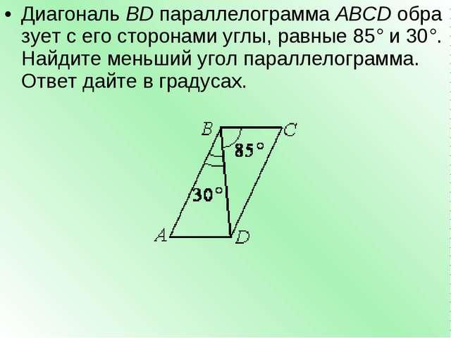 ДиагональBDпараллелограммаABCDобразует с его сторонами углы, равные85°и...