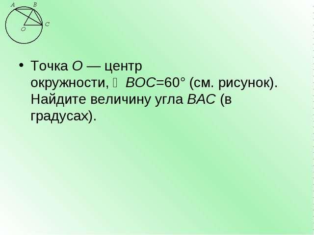 ТочкаО—центр окружности,∠BOC=60°(см. рисунок). Найдите величину углаBAC...