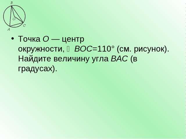 ТочкаО—центр окружности,∠BOC=110°(см. рисунок). Найдите величину углаBA...