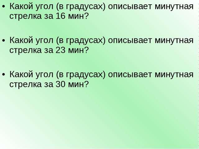 Какой угол (в градусах) описывает минутная стрелка за 16 мин? Какой угол (в г...