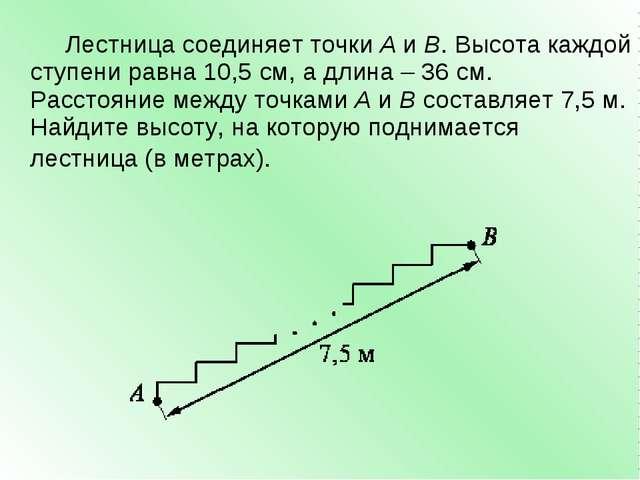Лестница соединяет точкиAиB. Высота каждой ступени равна 10,5 см, а длина...