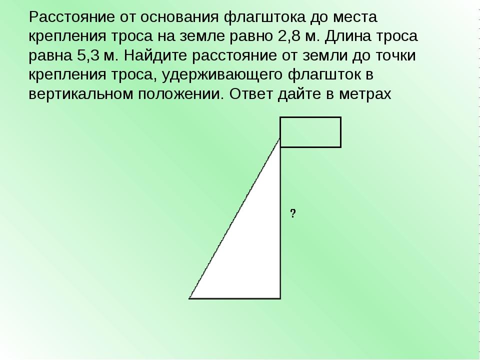 Расстояние от основания флагштока до места крепления троса на земле равно 2,8...