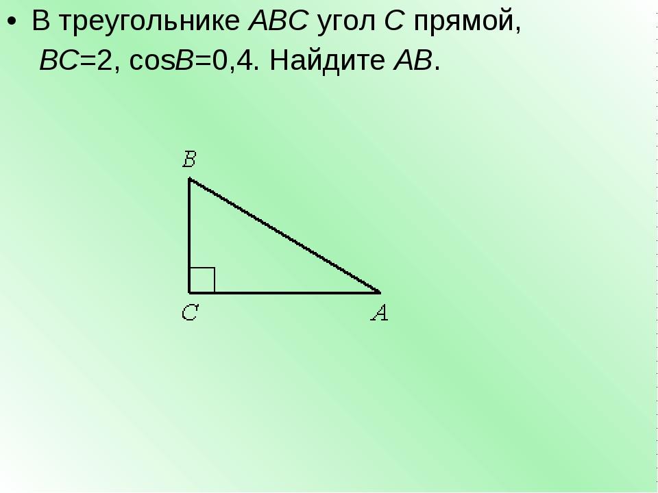 В треугольникеABCуголCпрямой, BC=2,cosB=0,4. НайдитеAB.