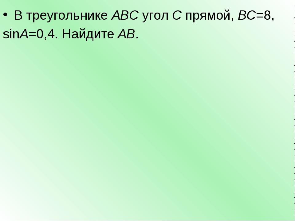 В треугольникеABCуголCпрямой,BC=8, sinA=0,4. НайдитеAB.