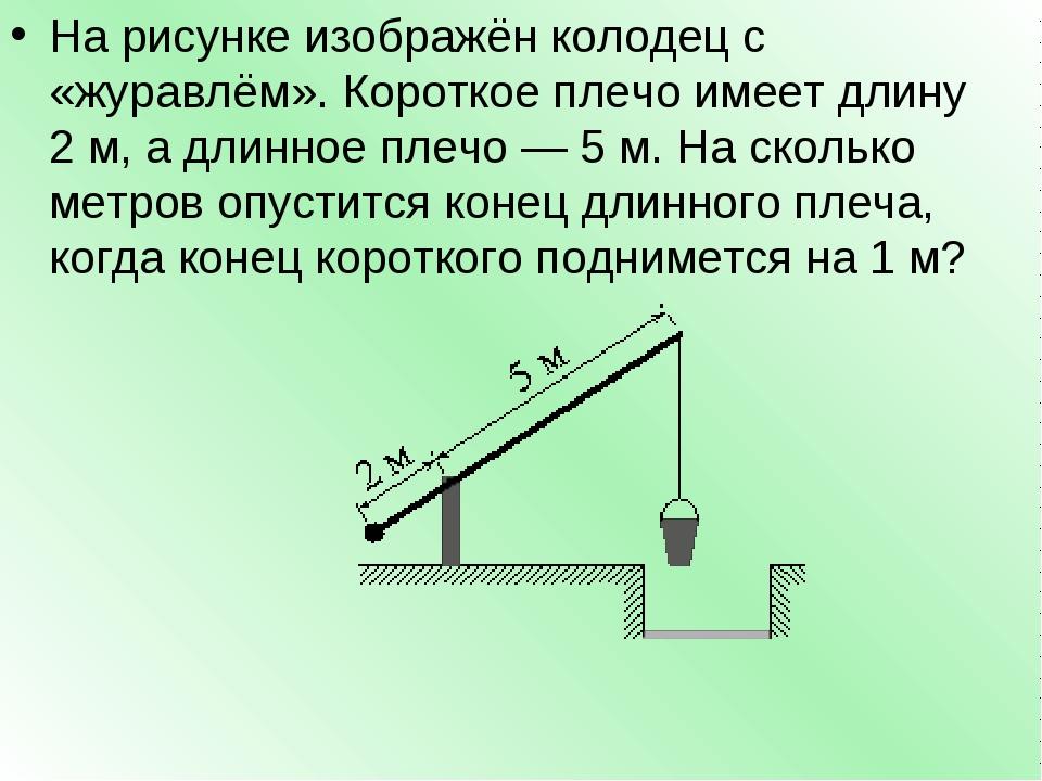 На рисунке изображён колодец с «журавлём». Короткое плечо имеет длину 2м, а...