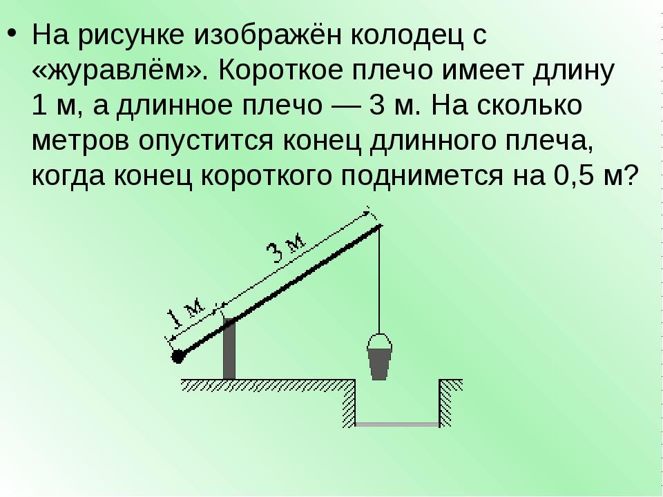 На рисунке изображён колодец с «журавлём». Короткое плечо имеет длину 1м, а...