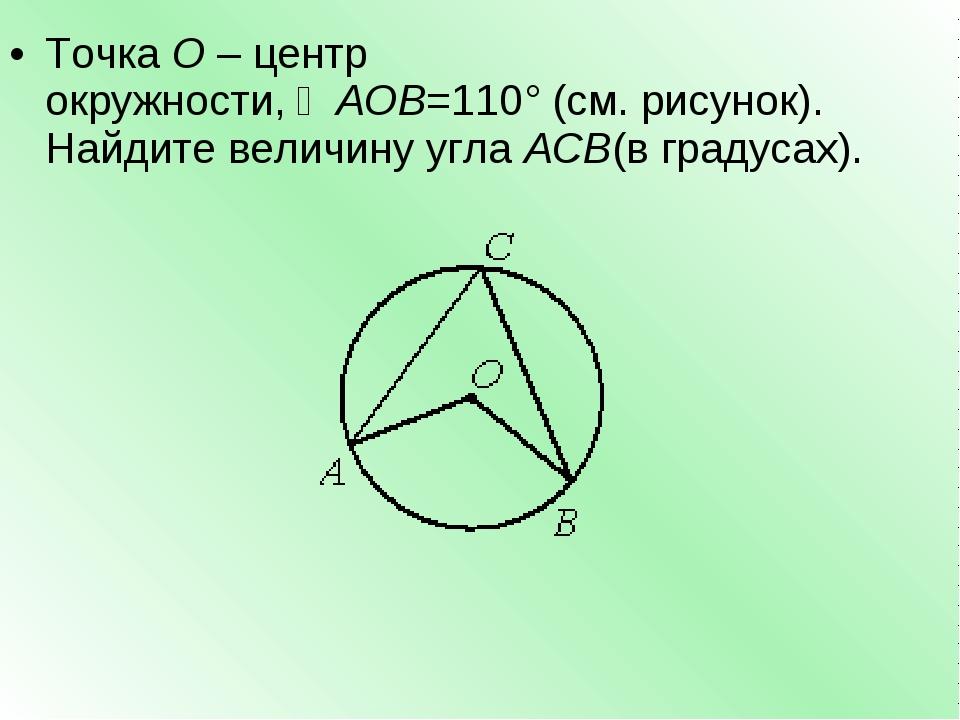 ТочкаО–центр окружности,∠AOB=110°(см. рисунок). Найдите величину углаAC...