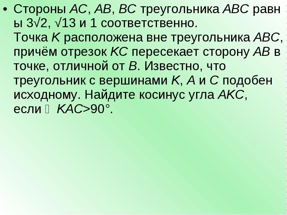 СтороныAC,AB,BCтреугольникаABCравны3√2,√13и 1 соответственно. Точка...