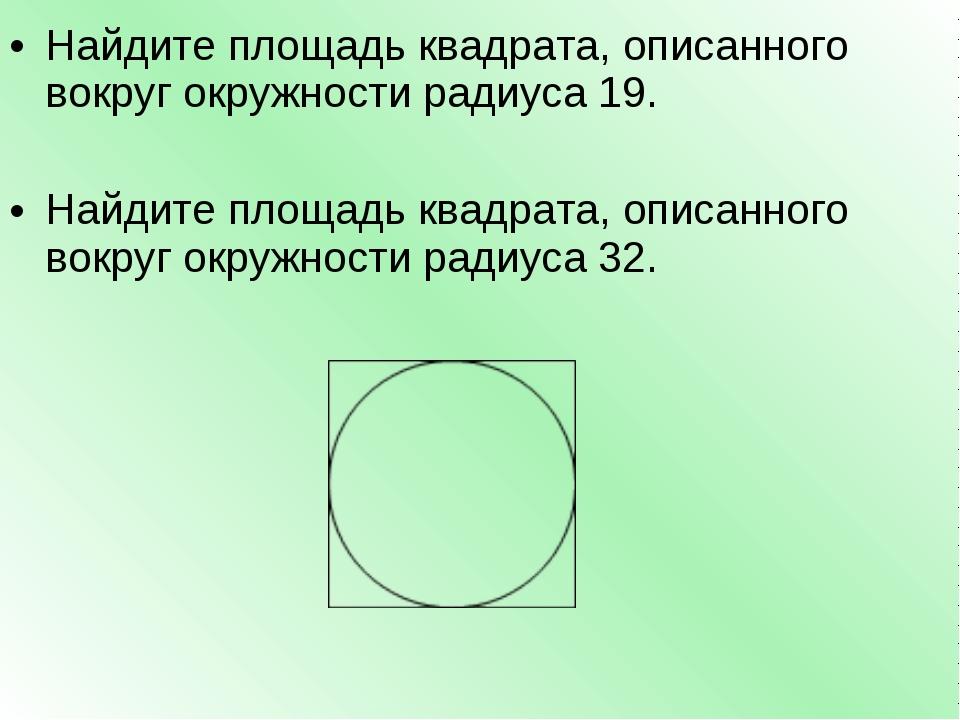 Найдите площадь квадрата, описанного вокруг окружности радиуса 19. Найдите пл...