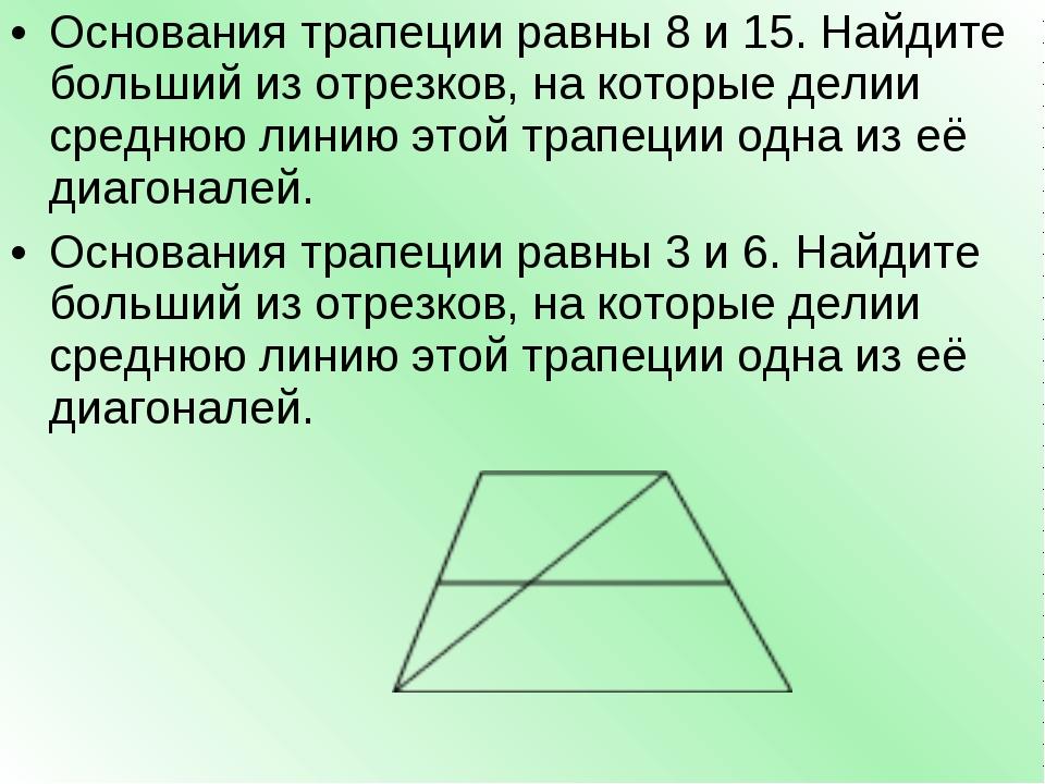 Основания трапеции равны 8 и 15. Найдите больший из отрезков, на которые дели...