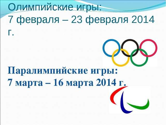 Олимпийские игры: 7 февраля – 23 февраля 2014 г. Паралимпийские игры: 7 март...