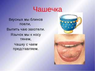 Чашечка Вкусных мы блинов поели, Выпить чаю захотели. Язычок мы к носу тянем,