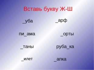 Вставь букву Ж-Ш _уба пи_ама _таны _илет _арф _орты руба_ка _апка