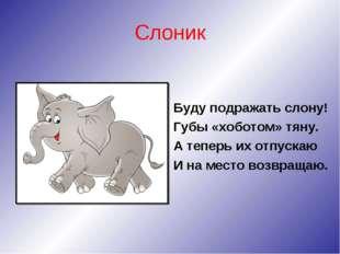 Слоник Буду подражать слону! Губы «хоботом» тяну. А теперь их отпускаю И на м