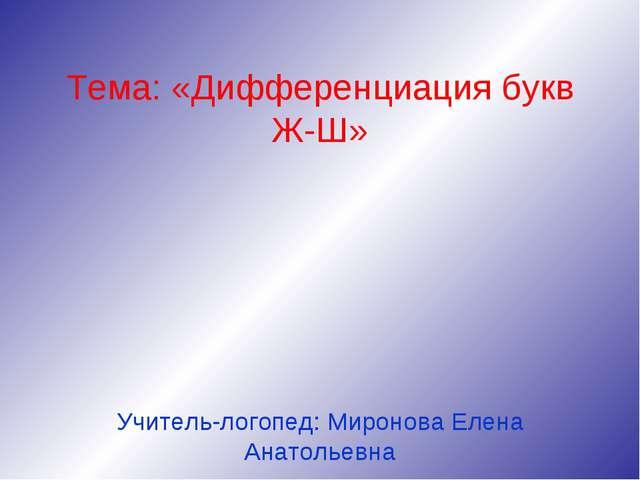 Тема: «Дифференциация букв Ж-Ш» Учитель-логопед: Миронова Елена Анатольевна