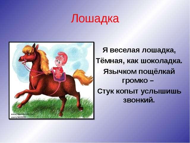 Лошадка Я веселая лошадка, Тёмная, как шоколадка. Язычком пощёлкай громко – С...