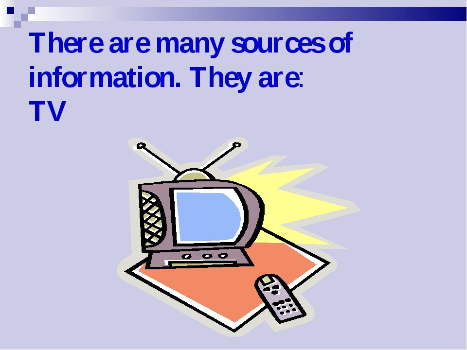 There are many sources of information. They are: TV